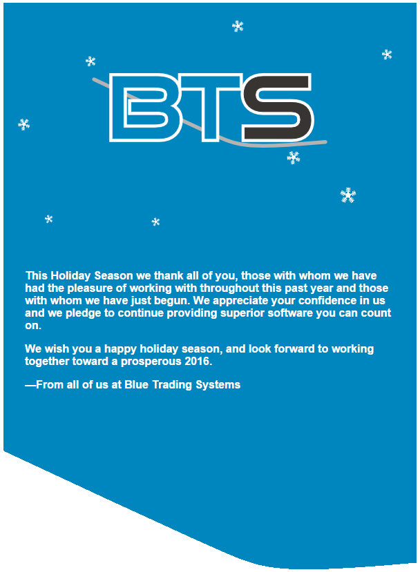 This Holiday Season we thank all of you, those with whom we have had the pleasure of working with throughout this past year and those with whom we have just begun. We appreciate your confidence in us and we pledge to continue providing superior software you can count on.  We wish you a happy holiday season, and look forward to working together toward a prosperous 2016.  From all of us at Blue Trading Systems
